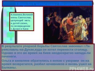 В результате упорной борьбы Святослав завоевал г.Пе-реяславль-на-Дунае,куда он х