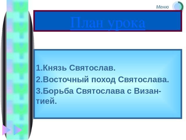План урока 1.Князь Святослав. 2.Восточный поход Святослава. 3.Борьба Святослава с Визан-тией. Меню