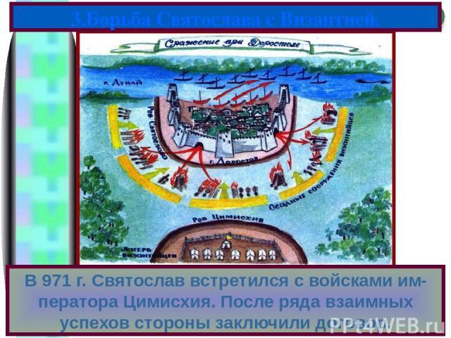 В 971 г. Святослав встретился с войсками им-ператора Цимисхия. После ряда взаимных успехов стороны заключили договор. 3.Борьба Святослава с Византией. Меню