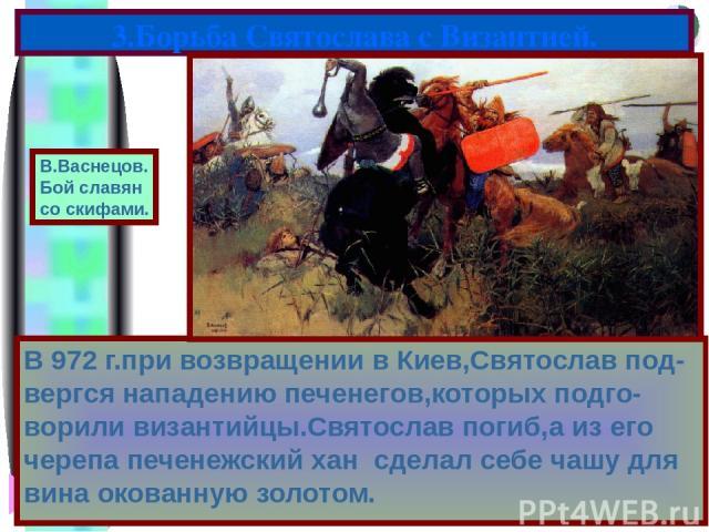 В 972 г.при возвращении в Киев,Святослав под-вергся нападению печенегов,которых подго-ворили византийцы.Святослав погиб,а из его черепа печенежский хан сделал себе чашу для вина окованную золотом. 3.Борьба Святослава с Византией. В.Васнецов. Бой сла…