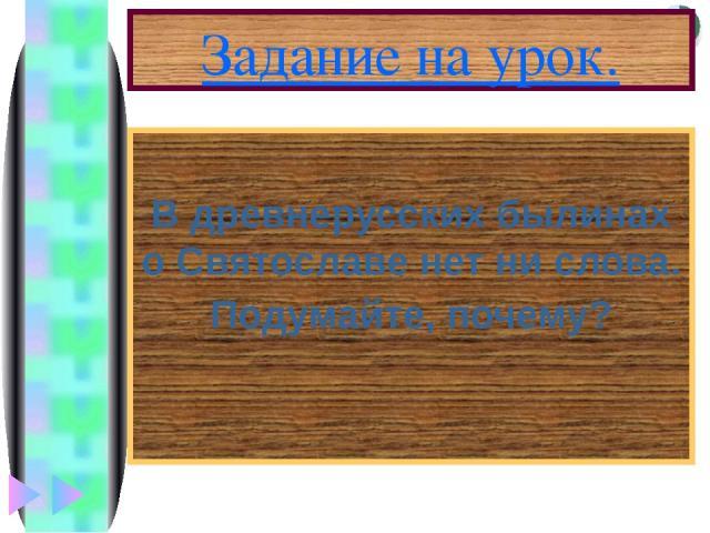 Задание на урок. В древнерусских былинах о Святославе нет ни слова. Подумайте, почему? Меню