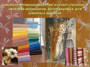 Швейное материаловедение изучает строение и свойства материалов, используемых дл