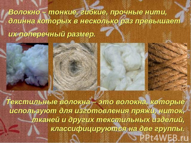 Волокно – тонкие, гибкие, прочные нити, длинна которых в несколько раз превышает их поперечный размер. Текстильные волокна – это волокна, которые используют для изготовления пряжи, ниток, тканей и других текстильных изделий, классифицируются на две …
