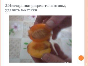 3.Нектаринки разрезать пополам, удалить косточки