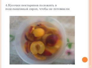4.Кусочки нектаринов положить в подслащённый сироп, чтобы не потемнели