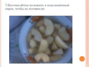 7.Кусочки яблок положить в подслащённый сироп, чтобы не потемнели