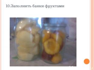 10.Заполнить банки фруктами