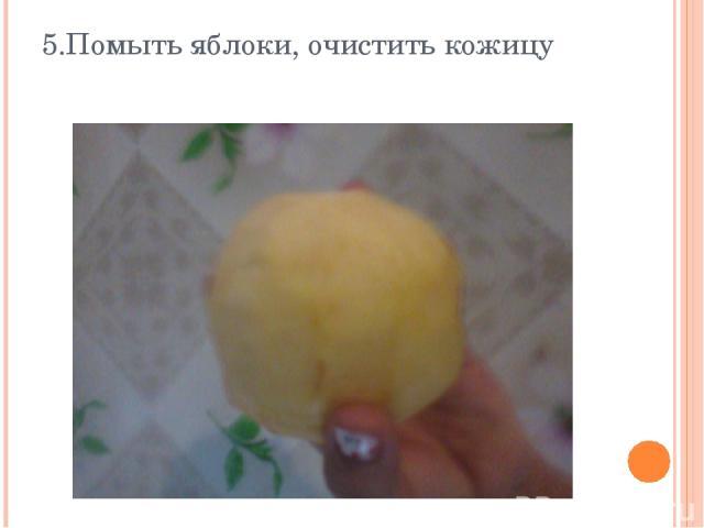 5.Помыть яблоки, очистить кожицу