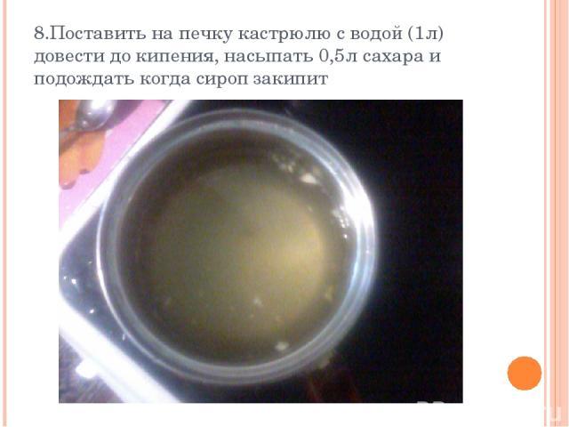8.Поставить на печку кастрюлю с водой (1л) довести до кипения, насыпать 0,5л сахара и подождать когда сироп закипит
