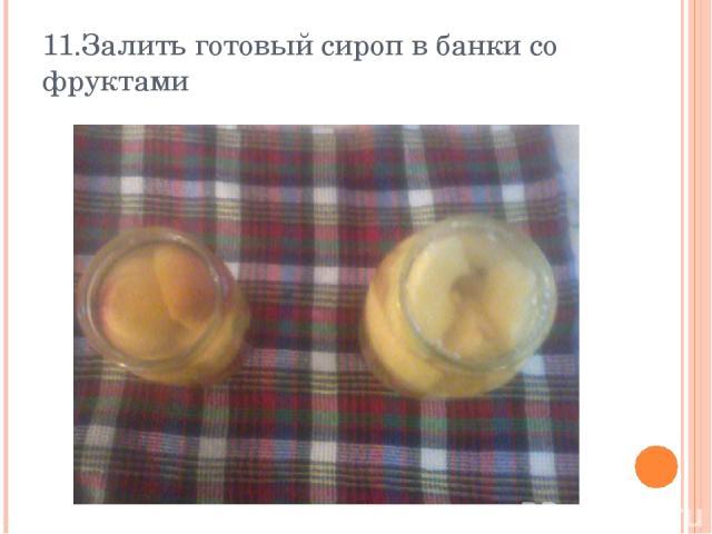 11.Залить готовый сироп в банки со фруктами
