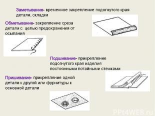 Заметывание- временное закрепление подогнутого края детали, складки Обметывание-