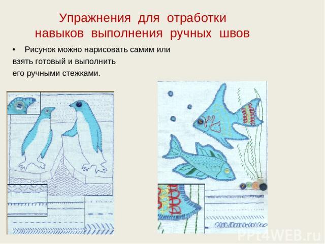 Упражнения для отработки навыков выполнения ручных швов Рисунок можно нарисовать самим или взять готовый и выполнить его ручными стежками.