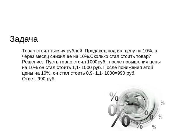 Задача Товар стоил тысячу рублей. Продавец поднял цену на 10%, а через месяц снизил её на 10%.Сколько стал стоить товар? Решение. Пусть товар стоил 1000руб., после повышения цены на 10% он стал стоить 1,1∙ 1000 руб. После понижения этой цены на 10%,…