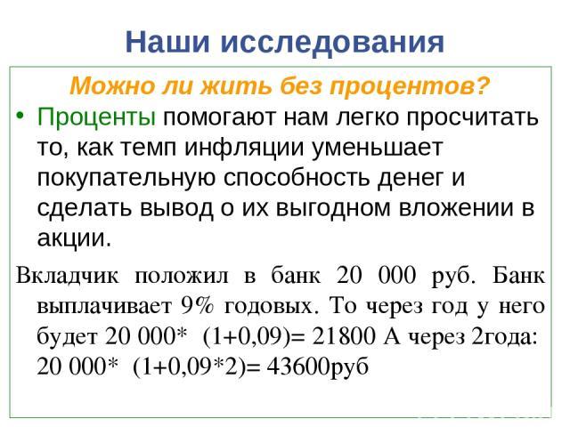 Наши исследования Можно ли жить без процентов? Проценты помогают нам легко просчитать то, как темп инфляции уменьшает покупательную способность денег и сделать вывод о их выгодном вложении в акции. Вкладчик положил в банк 20 000 руб. Банк выплачивае…