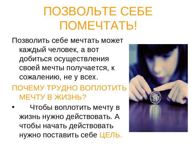 ПОЗВОЛЬТЕ СЕБЕ ПОМЕЧТАТЬ! Позволить себе мечтать может каждый человек, а вот добиться осуществления своей мечты получается, к сожалению, не у всех. ПОЧЕМУ ТРУДНО ВОПЛОТИТЬ МЕЧТУ В ЖИЗНЬ? Чтобы воплотить мечту в жизнь нужно действовать. А чтобы начат…