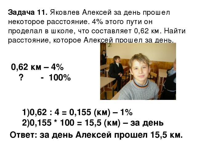 Задача 11. Яковлев Алексей за день прошел некоторое расстояние. 4% этого пути он проделал в школе, что составляет 0,62 км. Найти расстояние, которое Алексей прошел за день. 0,62 км – 4% ? - 100% 0,62 : 4 = 0,155 (км) – 1% 0,155 * 100 = 15,5 (км) – з…