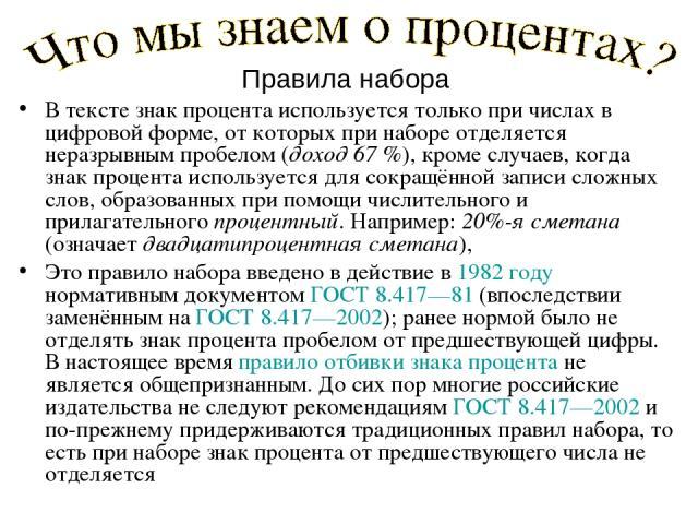 Правила набора В тексте знак процента используется только при числах в цифровой форме, от которых при наборе отделяется неразрывным пробелом (доход 67%), кроме случаев, когда знак процента используется для сокращённой записи сложных слов, образован…