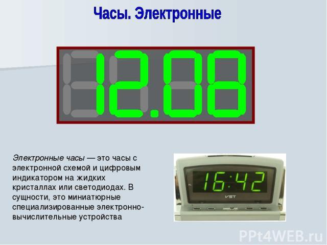Электронные часы — это часы с электронной схемой и цифровым индикатором на жидких кристаллах или светодиодах. В сущности, это миниатюрные специализированные электронно-вычислительные устройства