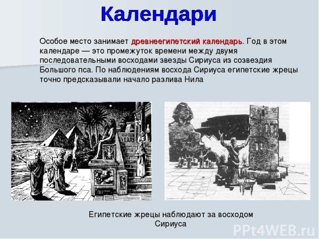 Особое место занимает древнеегипетский календарь. Год в этом календаре — это промежуток времени между двумя последовательными восходами звезды Сириуса из созвездия Большого пса. По наблюдениям восхода Сириуса египетские жрецы точно предсказывали нач…