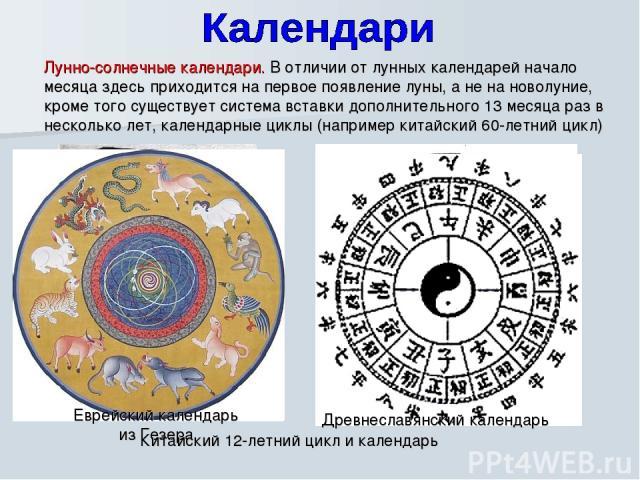 Лунно-солнечные календари. В отличии от лунных календарей начало месяца здесь приходится на первое появление луны, а не на новолуние, кроме того существует система вставки дополнительного 13 месяца раз в несколько лет, календарные циклы (например ки…