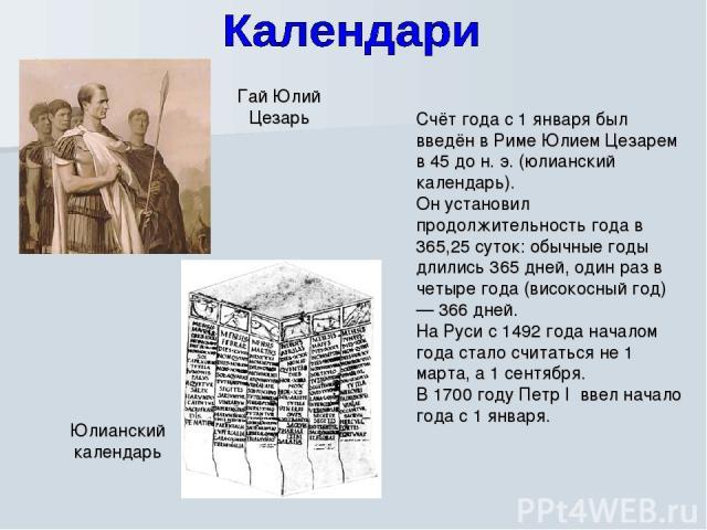 Счёт года с 1 января был введён в Риме Юлием Цезарем в 45 до н. э. (юлианский календарь). Он установил продолжительность года в 365,25 суток: обычные годы длились 365 дней, один раз в четыре года (високосный год) — 366 дней. На Руси с 1492 года нача…