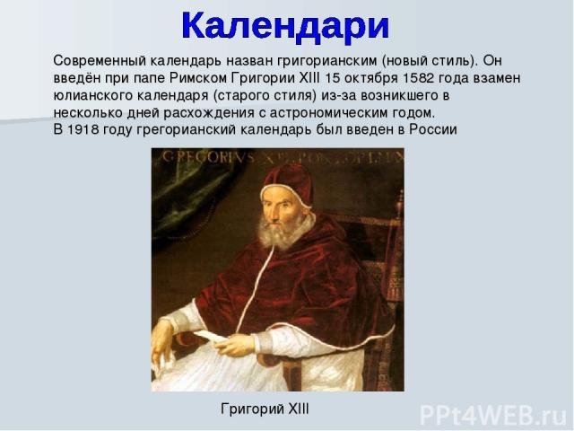 Современный календарь назван григорианским (новый стиль). Он введён при папе Римском Григории XIII 15 октября 1582 года взамен юлианского календаря (старого стиля) из-за возникшего в несколько дней расхождения с астрономическим годом. В 1918 году гр…