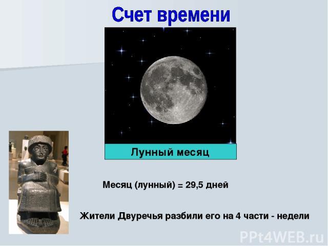 Месяц (лунный) = 29,5 дней Жители Двуречья разбили его на 4 части - недели Лунный месяц