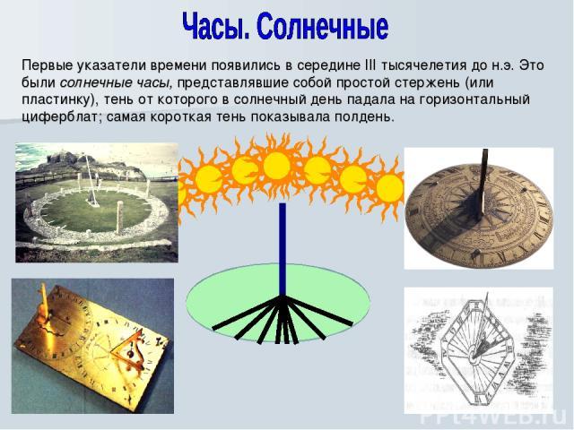 Первые указатели времени появились в середине III тысячелетия до н.э. Это были солнечные часы, представлявшие собой простой стержень (или пластинку), тень от которого в солнечный день падала на горизонтальный циферблат; самая короткая тень показывал…