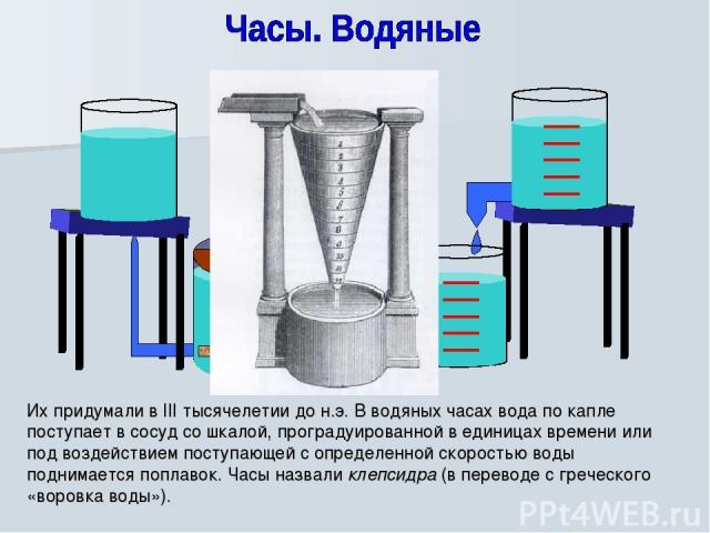 Их придумали в III тысячелетии до н.э. В водяных часах вода по капле поступает в сосуд со шкалой, проградуированной в единицах времени или под воздействием поступающей с определенной скоростью воды поднимается поплавок. Часы назвали клепсидра (в пер…