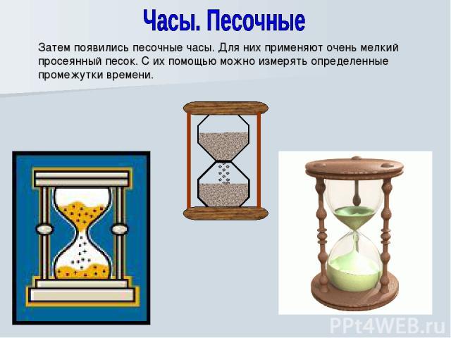 Затем появились песочные часы. Для них применяют очень мелкий просеянный песок. С их помощью можно измерять определенные промежутки времени.