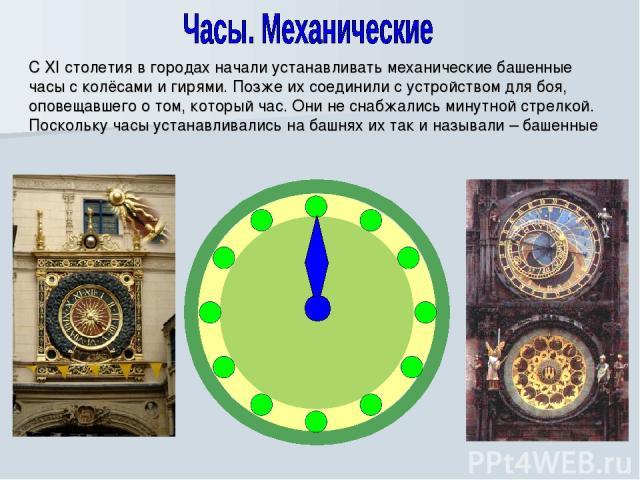 С XI столетия в городах начали устанавливать механические башенные часы с колёсами и гирями. Позже их соединили с устройством для боя, оповещавшего о том, который час. Они не снабжались минутной стрелкой. Поскольку часы устанавливались на башнях их …