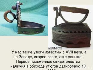 У нас такие утюги известны с XVII века, а на Западе, скорее всего, еще раньше. П