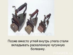 Позже вместо углей внутрь утюга стали вкладывать раскаленную чугунную болванку.
