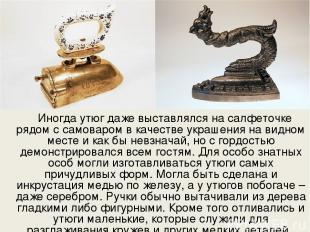 Иногда утюг даже выставлялся на салфеточке рядом с самоваром в качестве украшени