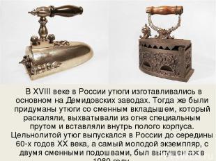 В XVIII веке в России утюги изготавливались в основном на Демидовских заводах. Т