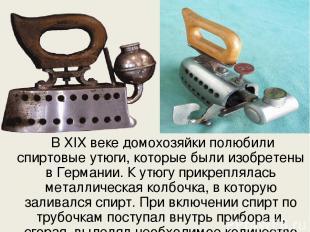 В ХIX веке домохозяйки полюбили спиртовые утюги, которые были изобретены в Герма