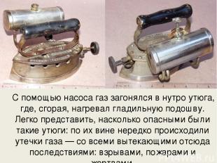 С помощью насоса газ загонялся в нутро утюга, где, сгорая, нагревал гладильную п