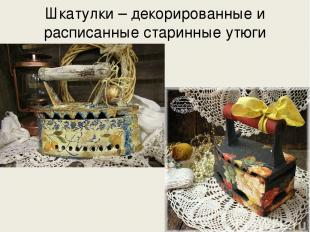 Шкатулки – декорированные и расписанные старинные утюги