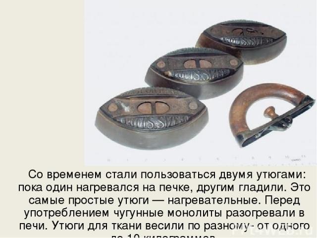 Со временем стали пользоваться двумя утюгами: пока один нагревался на печке, другим гладили. Это самые простые утюги — нагревательные. Перед употреблением чугунные монолиты разогревали в печи. Утюги для ткани весили по разному- от одного до 10 килог…
