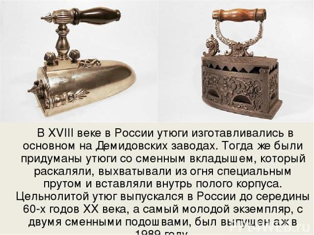 В XVIII веке в России утюги изготавливались в основном на Демидовских заводах. Тогда же были придуманы утюги со сменным вкладышем, который раскаляли, выхватывали из огня специальным прутом и вставляли внутрь полого корпуса. Цельнолитой утюг выпускал…