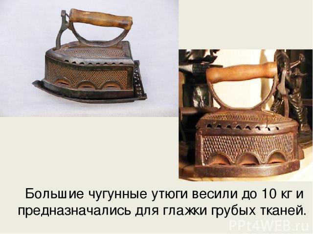 Большие чугунные утюги весили до 10 кг и предназначались для глажки грубых тканей.