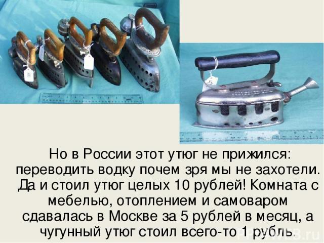 Но в России этот утюг не прижился: переводить водку почем зря мы не захотели. Да и стоил утюг целых 10 рублей! Комната с мебелью, отоплением и самоваром сдавалась в Москве за 5 рублей в месяц, а чугунный утюг стоил всего-то 1 рубль.