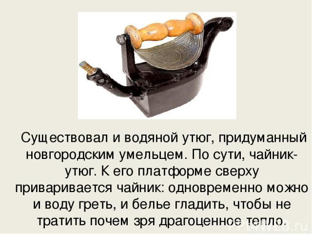 Существовал и водяной утюг, придуманный новгородским умельцем. По сути, чайник-утюг. К его платформе сверху приваривается чайник: одновременно можно и воду греть, и белье гладить, чтобы не тратить почем зря драгоценное тепло.