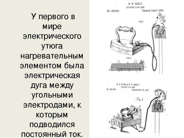 У первого в мире электрического утюга нагревательным элементом была электрическая дуга между угольными электродами, к которым подводился постоянный ток.