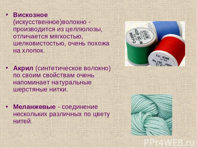 Вискозное (искусственное)волокно - производится из целлюлозы, отличается мягкостью, шелковистостью, очень похожа на хлопок. Акрил (синтетическое волокно) по своим свойствам очень напоминает натуральные шерстяные нитки. Меланжевые - соединение нескол…