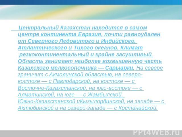 Центральный Казахстан находится в самом центреконтинентаЕвразия, почти равноудален отСеверного ЛедовитогоиИндийского,Атлантического иТихогоокеанов.Климатрезкоконтинентальный и крайне засушливый. Область занимает наиболее возвышенную часть …
