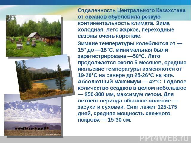 Отдаленность Центрального Казахстана от океанов обусловила резкую континентальность климата. Зима холодная, лето жаркое, переходные сезоны очень короткие. Зимние температуры колеблются от —15° до —18°С, минимальная были зарегистрирована —58°С. Лето …