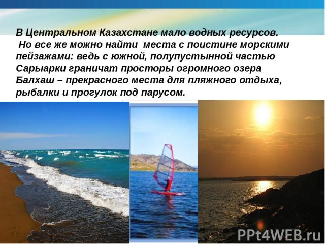 В Центральном Казахстане мало водных ресурсов. Но все же можно найти места с поистине морскими пейзажами: ведь с южной, полупустынной частью Сарыарки граничат просторы огромного озера Балхаш – прекрасного места для пляжного отдыха, рыбалки и прогуло…