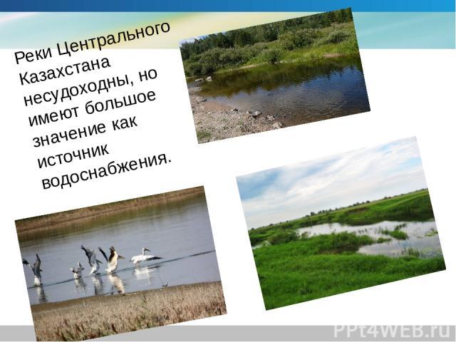 Реки Центрального Казахстана несудоходны, но имеют большое значение как источник водоснабжения.