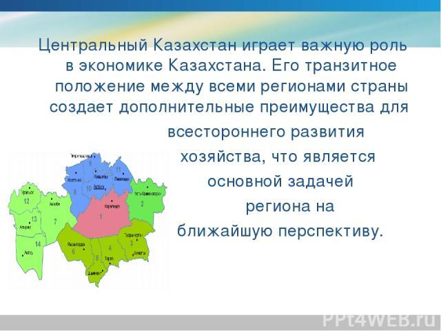 Центральный Казахстан играет важную роль в экономике Казахстана. Его транзитное положение между всеми регионами страны создает дополнительные преимущества для всестороннего развития хозяйства, что является основной задачей региона на ближайшую персп…